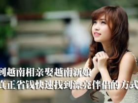 到越南相亲娶越南新娘才是真正省钱与快速找到漂亮伴侣的方式!